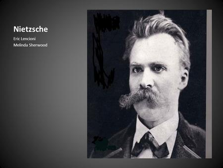 Nietzsche Eric Lencioni Melinda Sherwood. Biography: Early Life Born October 15, 1844 Son of Lutheran pastor – Died; from madness (1849) Raised by females,