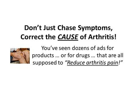 "Don't Just Chase Symptoms, Correct the CAUSE of Arthritis! You've seen dozens of ads for products … or for drugs … that are all supposed to ""Reduce arthritis."