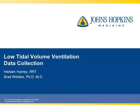 © The Johns Hopkins University and The Johns Hopkins Health System Corporation, 2011 Low Tidal Volume Ventilation Data Collection Hisham Humsy, RRT Brad.