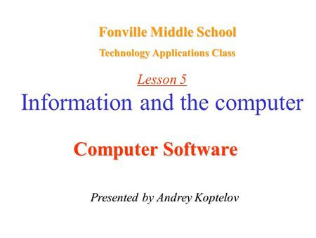 Lesson 5 Information and the computer Computer Software Presented by Andrey Koptelov Fonville Middle School Technology Applications Class.