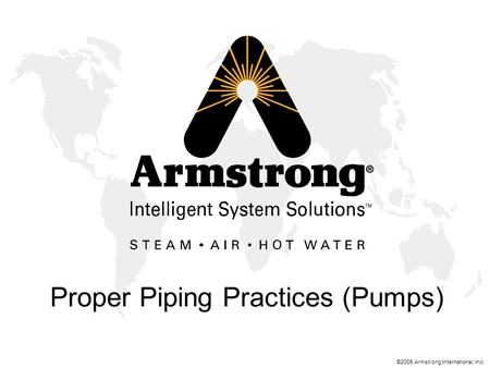 ©2005 Armstrong International, Inc. Proper Piping Practices (Pumps)