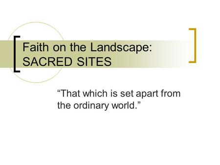"Faith on the Landscape: SACRED SITES ""That which is set apart from the ordinary world."""