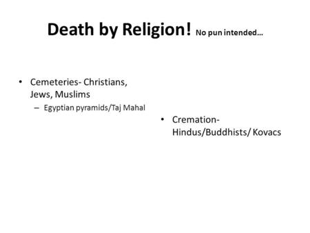 Cemeteries- Christians, Jews, Muslims – Egyptian pyramids/Taj Mahal Cremation- Hindus/Buddhists/ Kovacs Death by Religion! No pun intended…