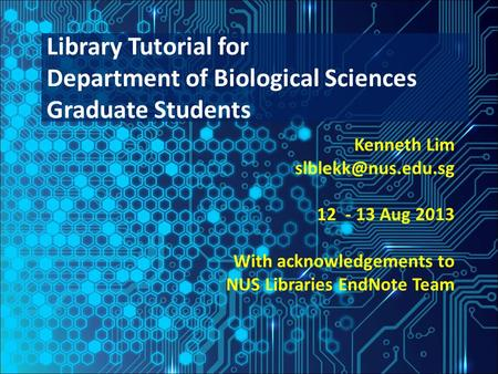 Kenneth Lim 12 - 13 Aug 2013 With acknowledgements to NUS Libraries EndNote Team Library Tutorial for Department of Biological Sciences.