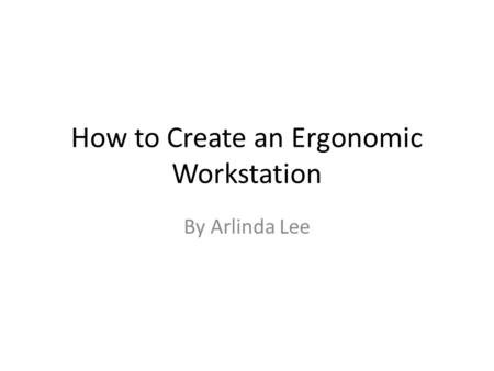 How to Create an Ergonomic Workstation By Arlinda Lee.