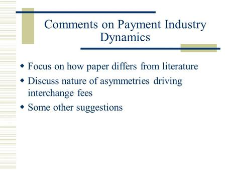 Comments on Payment Industry Dynamics  Focus on how paper differs from literature  Discuss nature of asymmetries driving interchange fees  Some other.