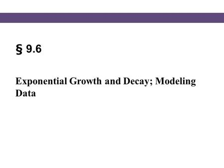 § 9.6 Exponential Growth and Decay; Modeling Data.