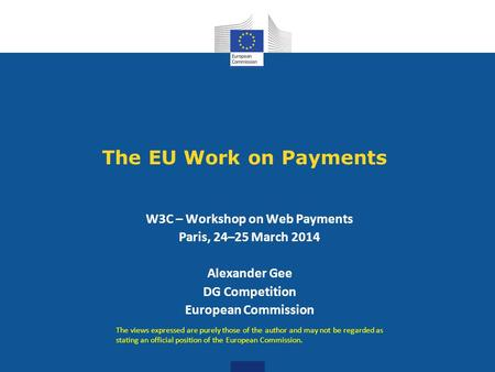 The EU Work on Payments W3C – Workshop on Web Payments Paris, 24–25 March 2014 Alexander Gee DG Competition European Commission The views expressed are.