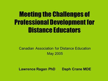Meeting the Challenges of Professional Development for Distance Educators Canadian Association for Distance Education May 2005 Lawrence Ragan PhD Daph.