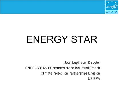 ENERGY STAR Jean Lupinacci, Director ENERGY STAR Commercial and Industrial Branch Climate Protection Partnerships Division US EPA.