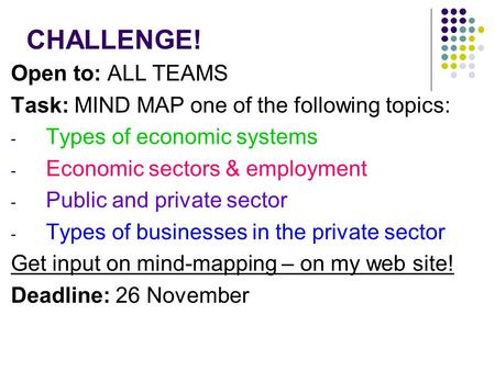CHALLENGE! Open to: ALL TEAMS Task: MIND MAP one of the following topics: - Types of economic systems - Economic sectors & employment - Public and private.