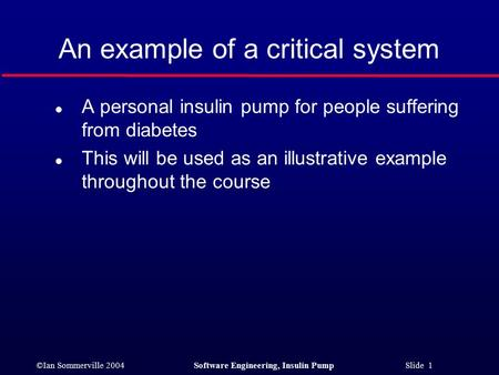 ©Ian Sommerville 2004Software Engineering, Insulin Pump Slide 1 An example of a critical system l A personal insulin pump for people suffering from diabetes.