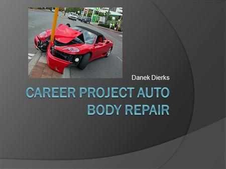 Danek Dierks. Auto Body Repair  I choose this job because I love working on cars and fixing things.  My dad works with cars a lot and I get to help.
