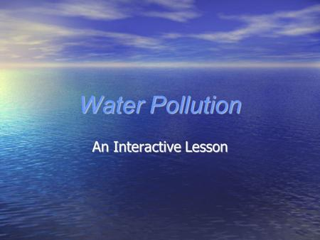 Water Pollution An Interactive Lesson. What We Will Be Learning In this interactive lesson we will discuss the following concepts about water pollution…