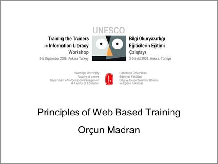 Principles of Web Based Training Orçun Madran. UNESCO Training the Trainers in Information Literacy Workshop September 3-5 Ankara Turkey 2 Outline What.
