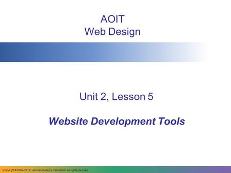 Unit 2, Lesson 5 Website Development Tools AOIT Web Design Copyright © 2008–2012 National Academy Foundation. All rights reserved.