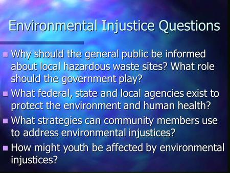 Environmental Injustice Questions Why should the general public be informed about local hazardous waste sites? What role should the government play? Why.