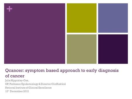 + Qcancer: symptom based approach to early diagnosis of cancer Julia Hippisley-Cox, GP, Professor Epidemiology & Director ClinRisk Ltd National Institute.