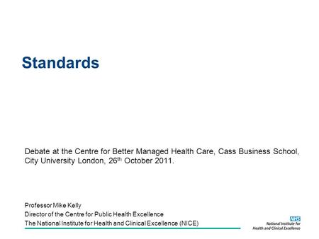 Standards Debate at the Centre for Better Managed Health Care, Cass Business School, City University London, 26 th October 2011. Professor Mike Kelly Director.