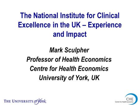The National Institute for Clinical Excellence in the UK – Experience and Impact Mark Sculpher Professor of Health Economics Centre for Health Economics.