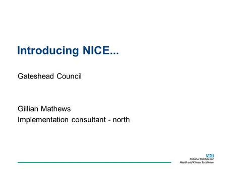 Introducing NICE... Gateshead Council Gillian Mathews Implementation consultant - north.