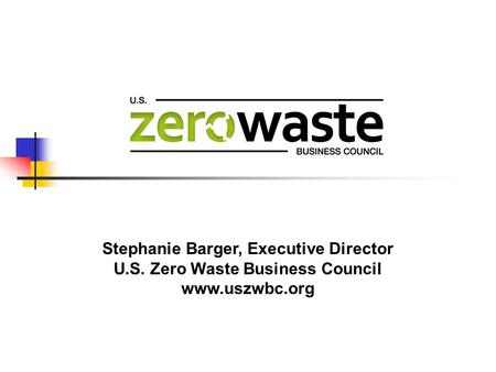 Stephanie Barger, Executive Director U.S. Zero Waste Business Council www.uszwbc.org.