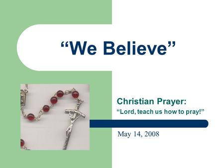 """We Believe"" Christian Prayer: ""Lord, teach us how to pray!"" May 14, 2008."
