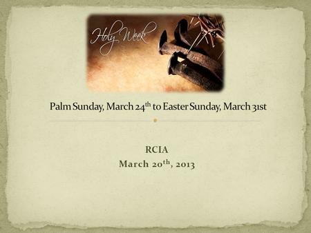 "RCIA March 20 th, 2013. Blessed is the king who comes in the name of the Lord!"" (Lk 19:38) On Palm Sunday the Church celebrates Christ's entrance into."