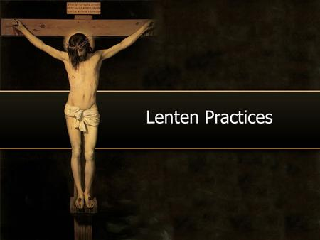 Lenten Practices. PRAYER, FASTING ALMSGIVING Typical form of PRAYER ADORATION: EUCHARISTIC ADORATION OF THE BLESSED SACRAMENT.