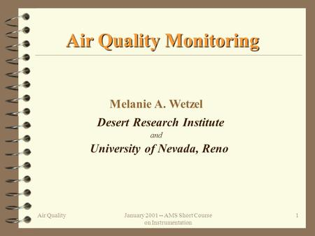 Air QualityJanuary 2001 -- AMS Short Course on Instrumentation 1 Air Quality Monitoring Melanie A. Wetzel Desert Research Institute University of Nevada,