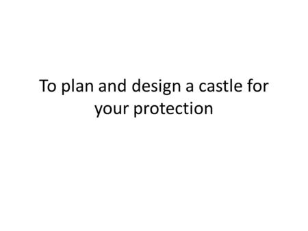 To plan and design a castle for your protection. Task: You are the Earl of Cumberland and have been given the task of building a castle to protect and.