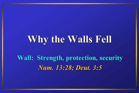 Why the Walls Fell Wall: Strength, protection, security Num. 13:28; Deut. 3:5.