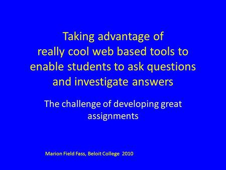 Taking advantage of really cool web based tools to enable students to ask questions and investigate answers The challenge of developing great assignments.