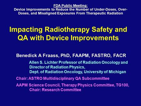 Impacting Radiotherapy Safety and QA with Device Improvements Benedick A Fraass, PhD, FAAPM, FASTRO, FACR Allen S. Lichter Professor of Radiation Oncology.