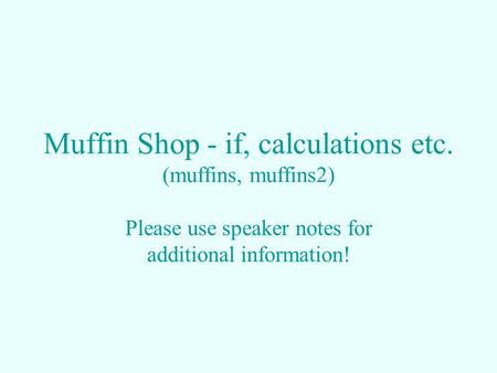 Muffin Shop - if, calculations etc. (muffins, muffins2) Please use speaker notes for additional information!