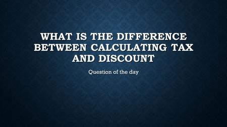 WHAT IS THE DIFFERENCE BETWEEN CALCULATING TAX AND DISCOUNT Question of the day.