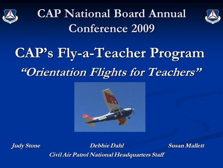 "CAP National Board Annual Conference 2009 CAP's Fly-a-Teacher Program ""Orientation Flights for Teachers"" Judy Stone Debbie Dahl Susan Mallett Civil Air."