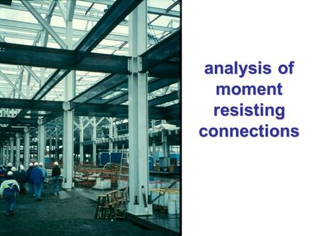 Analysis of moment resisting connections. basic principles of connection design Provide as direct a load path as possible Avoid complex stress conditions.