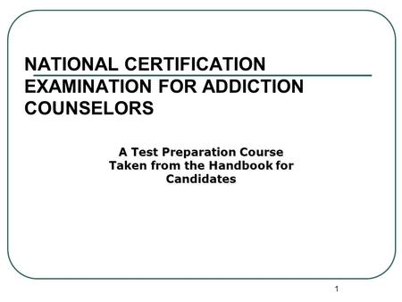 1 NATIONAL CERTIFICATION EXAMINATION FOR ADDICTION COUNSELORS A Test Preparation Course Taken from the Handbook for Candidates.