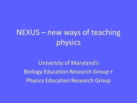 NEXUS – new ways of teaching physics University of Maryland's Biology Education Research Group + Physics Education Research Group.