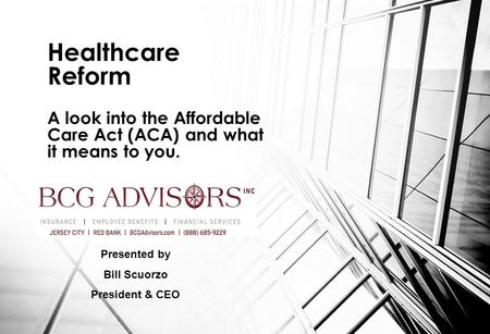 Healthcare Reform A look into the Affordable Care Act (ACA) and what it means to you. Presented by Bill Scuorzo President & CEO.