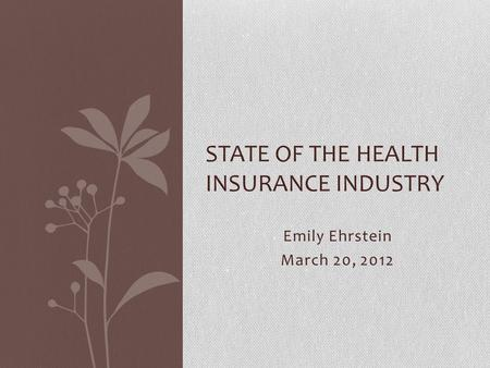 Emily Ehrstein March 20, 2012 STATE OF THE HEALTH INSURANCE INDUSTRY.