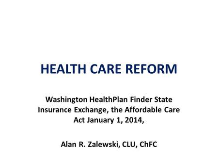 HEALTH CARE REFORM Washington HealthPlan Finder State Insurance Exchange, the Affordable Care Act January 1, 2014, Alan R. Zalewski, CLU, ChFC.