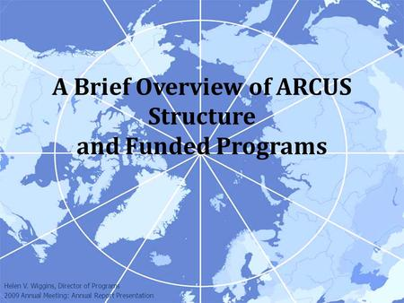 A Brief Overview of ARCUS Structure and Funded Programs Helen V. Wiggins, Director of Programs 2009 Annual Meeting: Annual Report Presentation.