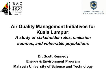 Air Quality Management Initiatives for Kuala Lumpur: A study of stakeholder roles, emission sources, and vulnerable populations Dr. Scott Kennedy Energy.