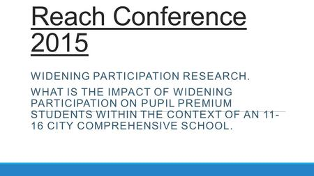 Reach Conference 2015 WIDENING PARTICIPATION RESEARCH. WHAT IS THE IMPACT OF WIDENING PARTICIPATION ON PUPIL PREMIUM STUDENTS WITHIN THE CONTEXT OF AN.