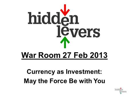 War Room 27 Feb 2013 Currency as Investment: May the Force Be with You.