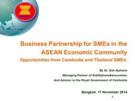 1 Business Partnership for SMEs in the ASEAN Economic Community Opportunities from Cambodia and Thailand SMEs: By Dr. Sok Siphana Managing Partner of SokSiphana&associates.