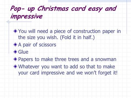 Pop- up Christmas card easy and impressive You will need a piece of construction paper in the size you wish. (Fold it in half.) A pair of scissors Glue.