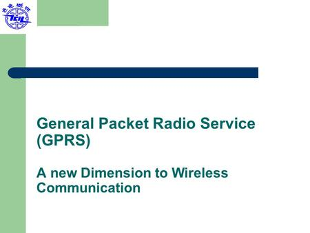 General Packet Radio Service (GPRS) A new Dimension to Wireless Communication.